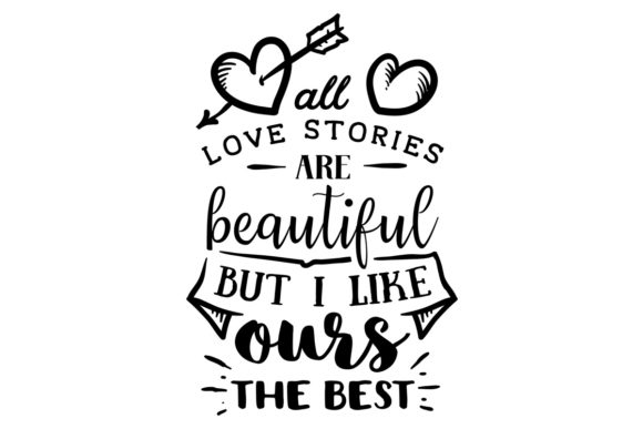 All Love Stories Are Beautiful, but I Like Ours the Best Love Craft Cut File By Creative Fabrica Crafts