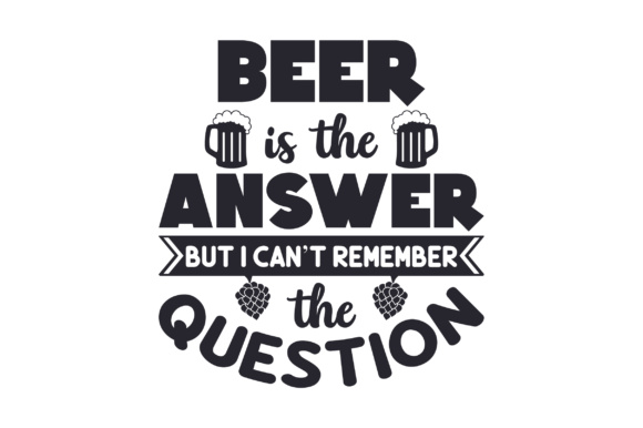Beer is the Answer but I Can't Remember the Question Quotes Craft Cut File By Creative Fabrica Crafts