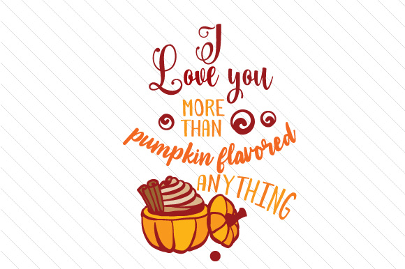 I Love You More Than Pumpkin Flavored Anything Fall Craft Cut File By Creative Fabrica Crafts