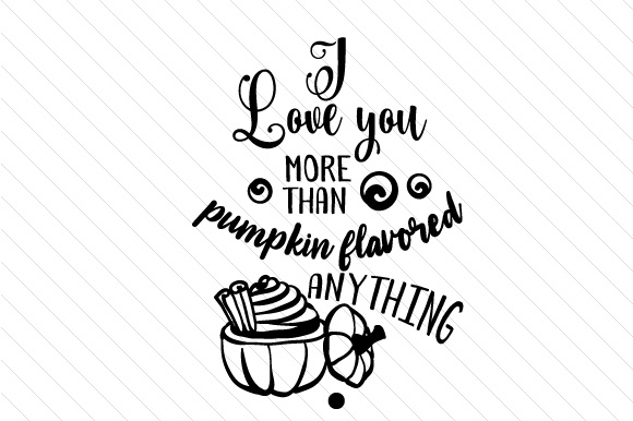Download Free I Love You More Than Pumpkin Flavored Anything Svg Cut File By for Cricut Explore, Silhouette and other cutting machines.