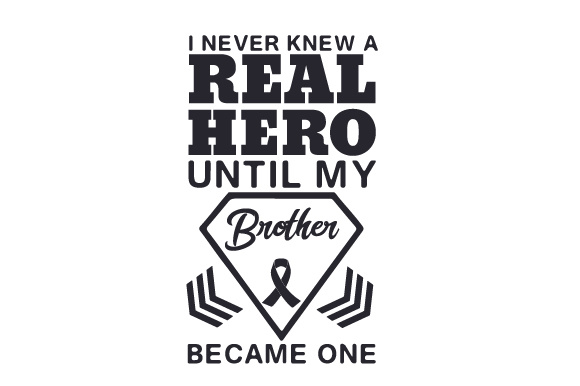 Download Free I Never Knew A Real Hero Until My Brother Became One Svg Cut File for Cricut Explore, Silhouette and other cutting machines.