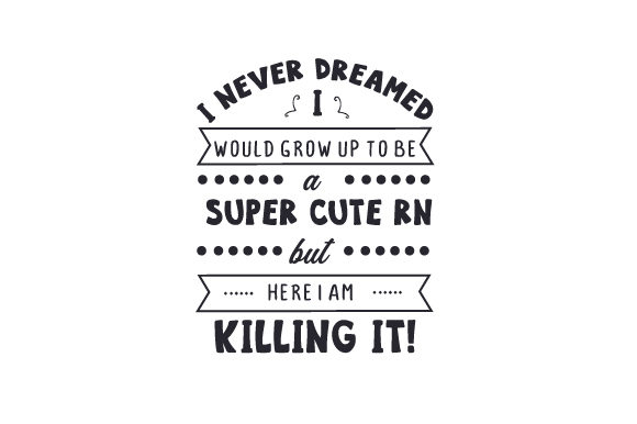 I Never Dreamed I Would Grow Up to Be a Super Cute RN but Here I Am Killing It! Medizinisch Craft Cut File von Creative Fabrica Crafts