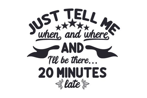 Download Free Just Tell Me When And Where And I Ll Be There 20 Minutes Late for Cricut Explore, Silhouette and other cutting machines.