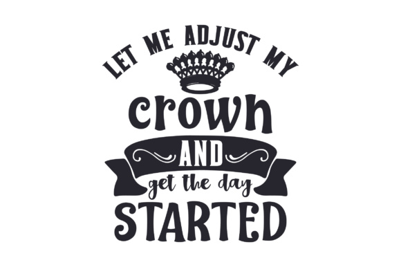 Let Me Adjust My Crown and Get the Day Started Craft Design By Creative Fabrica Freebies