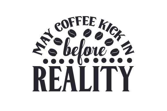 May Coffee Kick in Before Reality Coffee Craft Cut File By Creative Fabrica Crafts