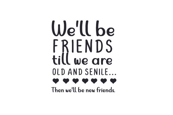 Download Free We Ll Be Friends Till We Are Old And Senile Then We Ll Be New for Cricut Explore, Silhouette and other cutting machines.