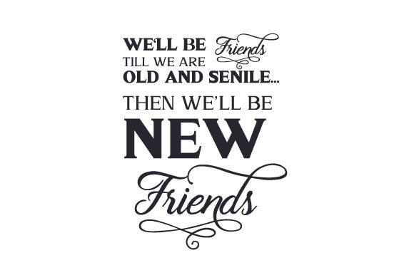 We'll Be Friends Till We Are Old and Senile...then We'll Be New Friends