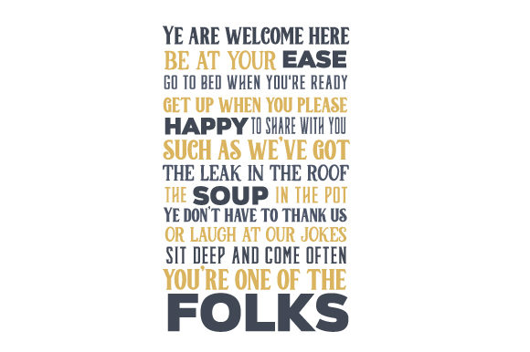 Ye Are Welcome Here Be at Your Ease Go to Bed when You're Ready Get Up when You Please Happy to Share with You Such As We've Got the Leak in the Roof the Soup in the Pot Ye Don't Have to Thank Us or Laugh at Our Jokes Sit Deep and Come Often You're One of the Folks Home Craft Cut File By Creative Fabrica Crafts