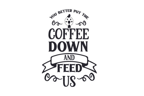 You Better Put the Coffee Down and Feed Us Craft Design By Creative Fabrica Crafts