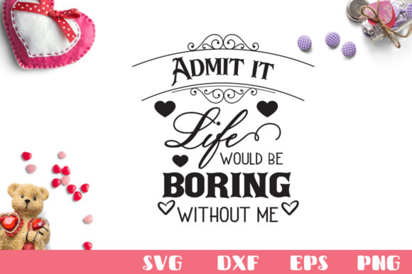 Admit It Life Would Be Boring Without Me SVG Graphic Crafts By Nerd Mama Cut Files