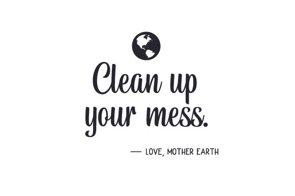 Clean Up Your Mess Love Mother Earth Svg Cut File By Creative