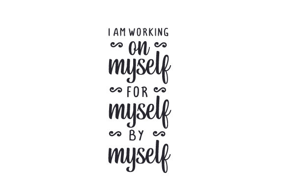 I Am Working on Myself, for Myself, by Myself Motivational Craft Cut File By Creative Fabrica Crafts