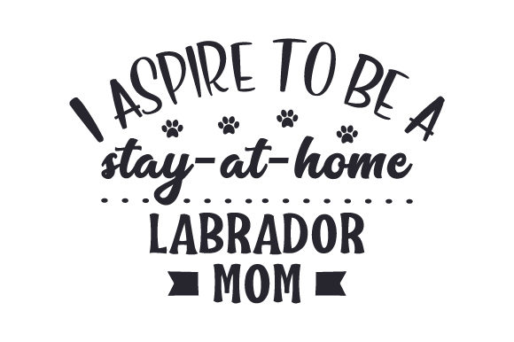 Download Free I Aspire To Be A Stay At Home Labrador Mom Archivos De Corte Svg for Cricut Explore, Silhouette and other cutting machines.