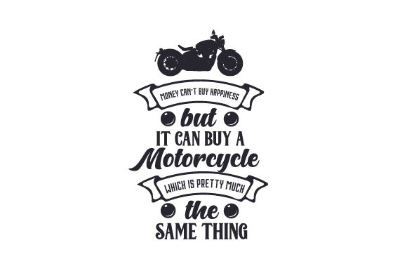 Money Can T Buy Happiness But It Can Buy A Motorcycle Which Is Pretty Much The Same Thing Svg Cut File By Creative Fabrica Crafts Creative Fabrica