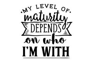 My Level of Maturity Depends on Who I Am with Craft Design By Creative Fabrica Crafts