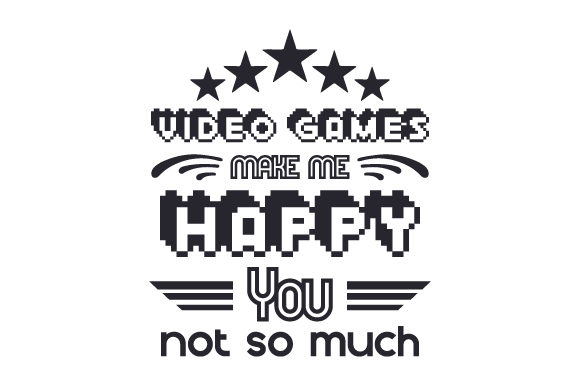Video Games Make Me Happy. You, Not so Much Craft Design By Creative Fabrica Crafts Image 1