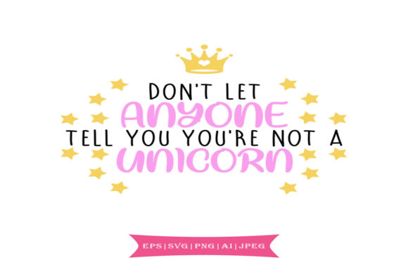 Don't Let Anyone Tell You You're Not a Unicorn Graphic By summersSVG