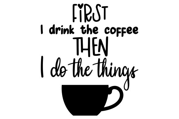 Download Free First I Drink The Coffee Then I Do The Things Svg Cut File By Creative Fabrica Crafts Creative Fabrica for Cricut Explore, Silhouette and other cutting machines.