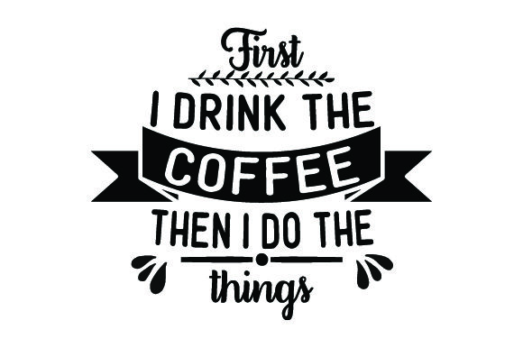 First, I Drink the Coffee, then I Do the Things Coffee Craft Cut File By Creative Fabrica Crafts