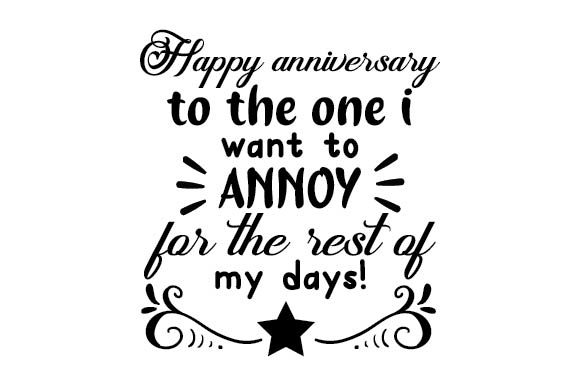 Happy Anniversary to the One I Want to Annoy for the Rest of My Days. Anniversary Craft Cut File By Creative Fabrica Crafts
