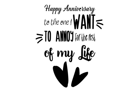 Download Free Happy Anniversary To The One I Want To Annoy For The Rest Of My for Cricut Explore, Silhouette and other cutting machines.