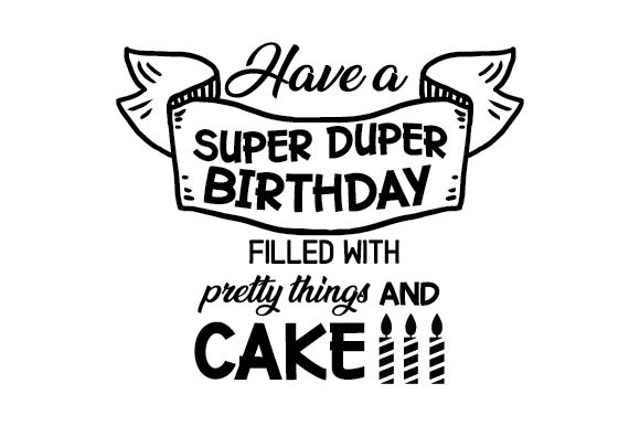 Download Free Have A Super Duper Birthday Filled With Pretty Things And Cake for Cricut Explore, Silhouette and other cutting machines.