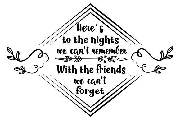 Here S To The Nights We Can T Remember With The Friends We Can T