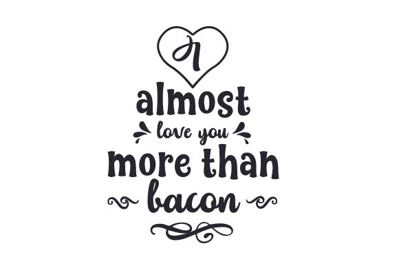 I Almost Love You More Than Bacon Craft Design By Creative Fabrica Crafts - Image 1