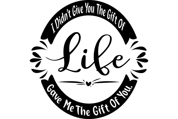 Download Free I Didn T Give You The Gift Of Life Life Gave Me The Gift Of You for Cricut Explore, Silhouette and other cutting machines.