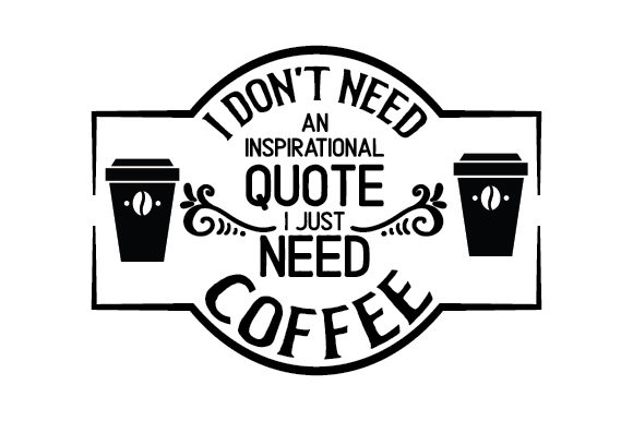 I Don't Need an Inspirational Quote, I Just Need Coffee Café Archivo de Corte Craft Por Creative Fabrica Crafts