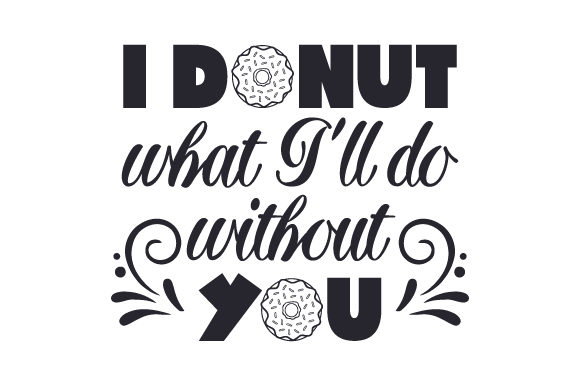 Download Free I Donut What I Ll Do Without You Svg Cut File By Creative for Cricut Explore, Silhouette and other cutting machines.