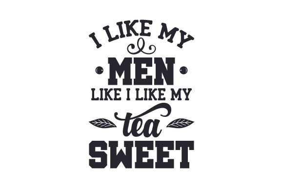 Download Free I Like My Men Like I Like My Tea Sweet Svg Cut File By Creative for Cricut Explore, Silhouette and other cutting machines.