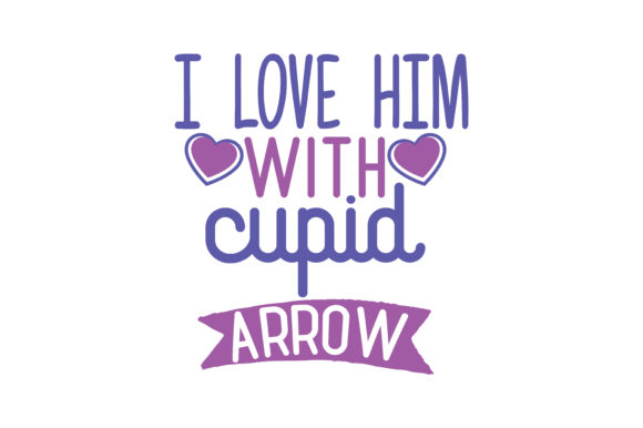 I Love Him With Cupid Arrow Quote Svg Cut Graphic By Thelucky