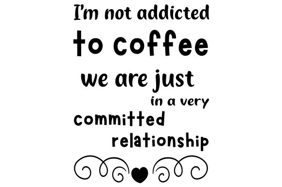 I'm Not Addicted to Coffee, We Are Just in a Very Committed Relationship. Kaffee Plotterdatei von Creative Fabrica Crafts