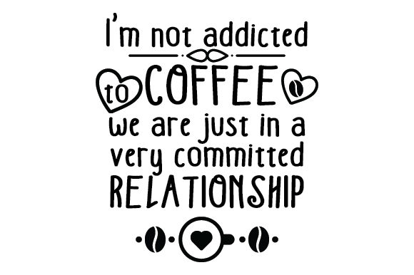 I'm Not Addicted to Coffee, We Are Just in a Very Committed Relationship Coffee Craft Cut File By Creative Fabrica Crafts