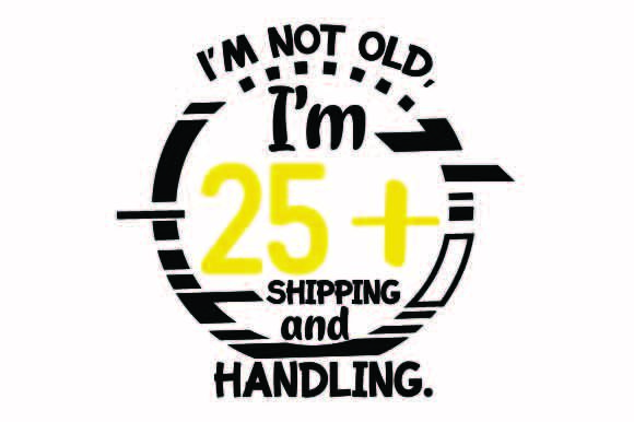 Download Free I M Not Old I M 25 Plus Shipping And Handling Svg Cut File By for Cricut Explore, Silhouette and other cutting machines.