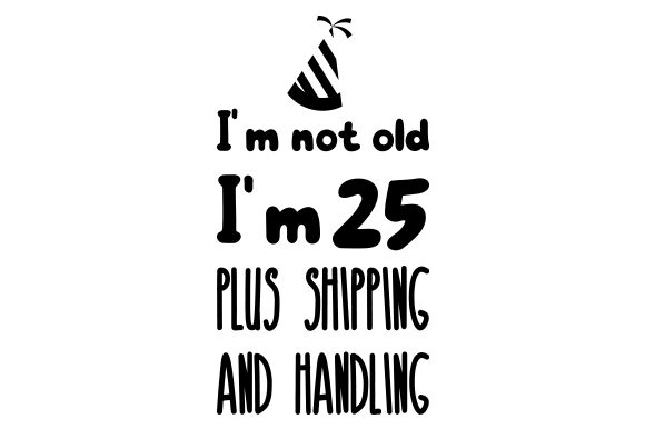 I'm Not Old, I'm 25 Plus Shipping and Handling. Birthday Craft Cut File By Creative Fabrica Crafts