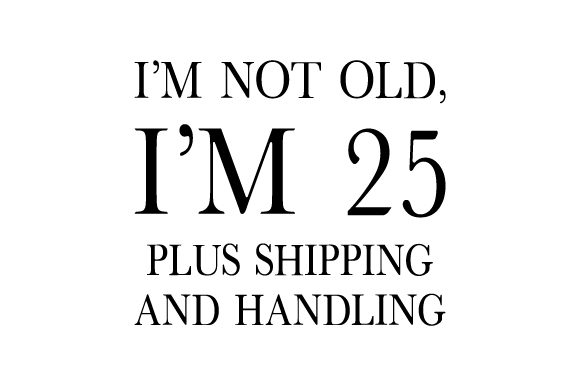 I'm Not Old, I'm 25 Plus Shipping and Handling Birthday Craft Cut File By Creative Fabrica Crafts