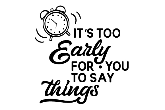 Download Free It S Too Early For You To Say Things Svg Cut File By Creative for Cricut Explore, Silhouette and other cutting machines.