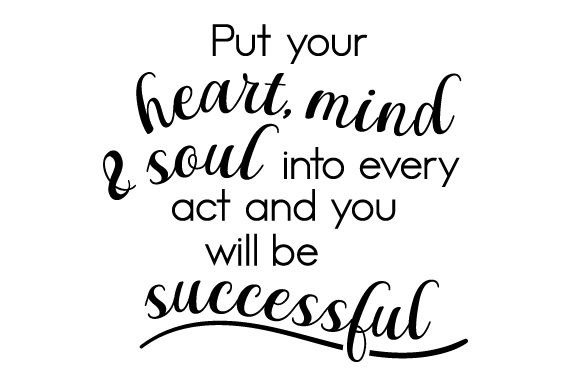 Download Free Put Your Heart Mind And Soul Into Every Act And You Will Be for Cricut Explore, Silhouette and other cutting machines.