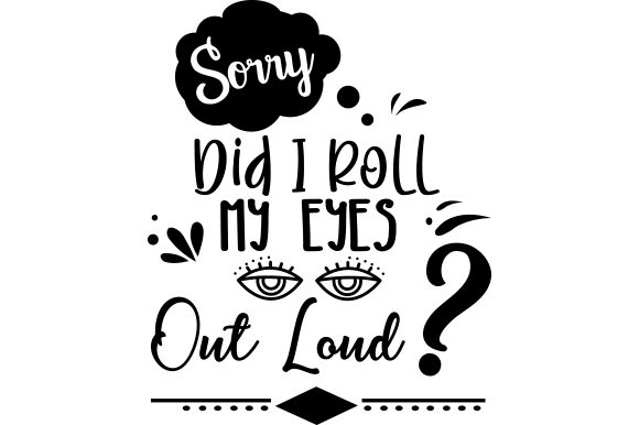Download Free Sorry Did I Roll My Eyes Out Loud Svg Cut File By Creative for Cricut Explore, Silhouette and other cutting machines.