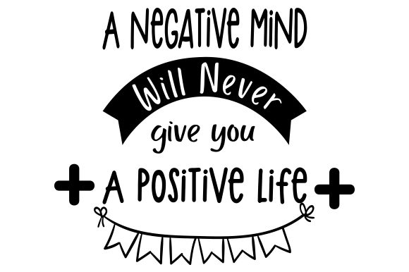 Download Free A Negative Mind Will Never Give You A Positive Life Svg Cut File for Cricut Explore, Silhouette and other cutting machines.