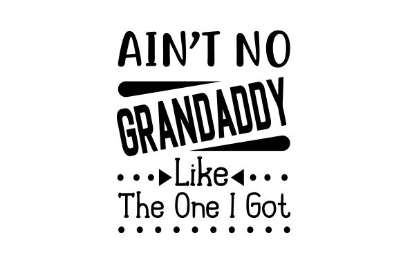 Ain't No Grandaddy Like the One I Got Father's Day Craft Cut File By Creative Fabrica Crafts
