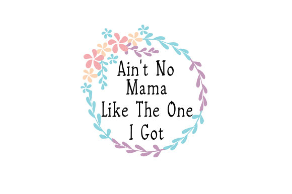 Ain't No Mama Like the One I Got Mother's Day Craft Cut File By Creative Fabrica Crafts