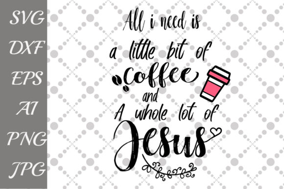 Download Free All I Need Is A Little Bit Of Coffee And A Whole Lot Of Jesus Svg for Cricut Explore, Silhouette and other cutting machines.