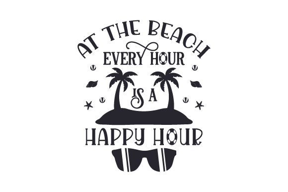 At the Beach, Every Hour is a Happy Hour Happy Hour Craft Cut File By Creative Fabrica Crafts