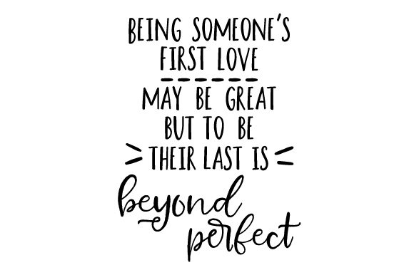 Download Free Being Someone S First Love May Be Great But To Be Their Last Is for Cricut Explore, Silhouette and other cutting machines.