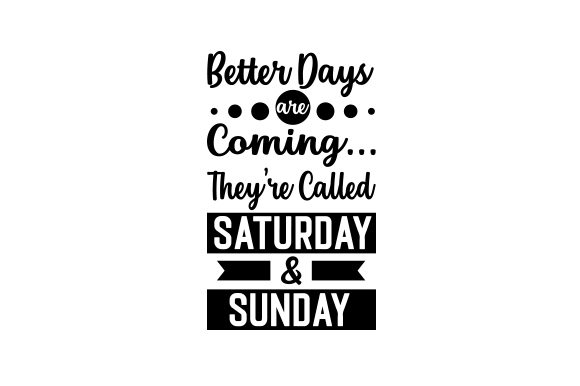 Better Days Are Coming... They're Called Saturday and Sunday Work Craft Cut File By Creative Fabrica Crafts
