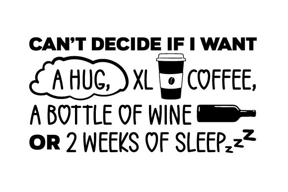 Can't Decide if I Want a Hug, XL Coffee, a Bottle of Wine or 2 Weeks of Sleep Quotes Craft Cut File By Creative Fabrica Crafts