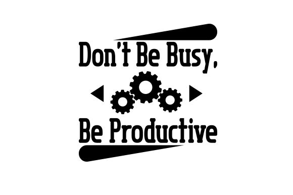 Don't Be Busy, Be Productive Work Craft Cut File By Creative Fabrica Crafts